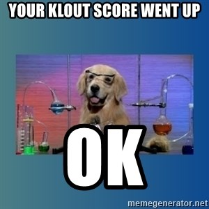 Chemistry Dog - Your klout score went up ok