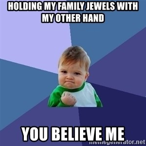 Success Kid - holding my family jewels with my other hand you believe me