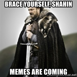 Brace yourselves. - brace yourself, shahin memes are coming