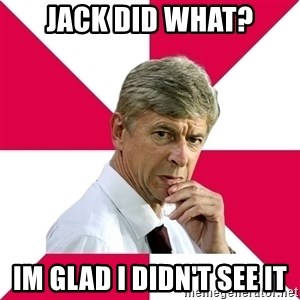 wengerrrrr - Jack did what? Im glad i didn't see it