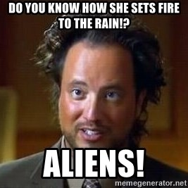 Ancient Aliens - do you know how she sets fire to the rain!? aliens!