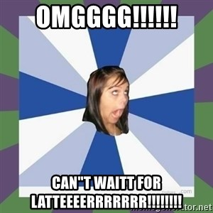 "Annoying FB girl - OMGGGG!!!!!! CAN""T WAITT FOR LATTEEEERRRRRRR!!!!!!!!"