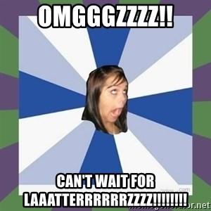 Annoying FB girl - OMGGGZZZZ!! CAN't WAIT FOR LAAATTERRRRRRZZZZ!!!!!!!!