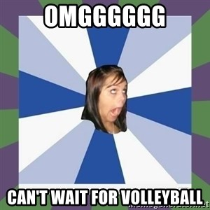 Annoying FB girl - OMGGGGGG Can't wait for volleyball