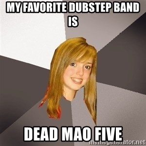 Musically Oblivious 8th Grader - My favorite Dubstep band is Dead Mao five