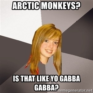 Musically Oblivious 8th Grader - ARctic monkeys? Is that like Yo gabba gabba?