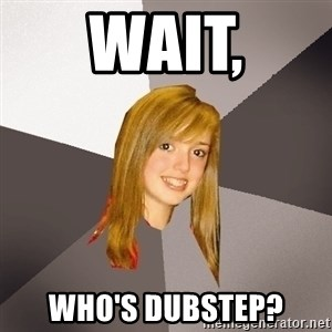 Musically Oblivious 8th Grader - wait, who's dubstep?