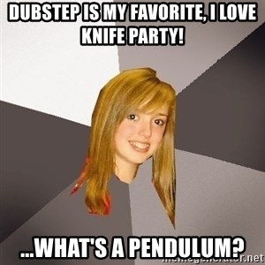 Musically Oblivious 8th Grader - Dubstep is my favorite, I love Knife Party! ...What's a Pendulum?