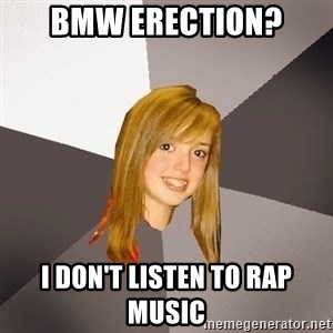 Musically Oblivious 8th Grader - Bmw erection? I don't listen to rap music