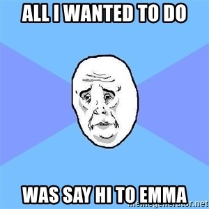 Okay Guy - all i wanted to do was say hi to emma