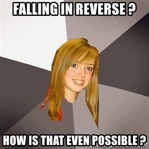 Musically Oblivious 8th Grader - Falling in reverse ? How is that even possible ?