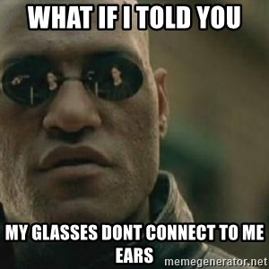 Scumbag Morpheus - what if i told you my glasses dont connect to me ears