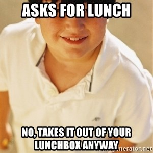 Annoying Childhood Friend - Asks for lunch NO, TAKES IT out OF Your LunchBOX ANYWAY
