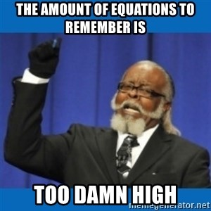 Too damn high - The amount of equations to remember is too damn high
