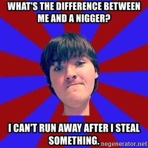 Rider Nelson - What's the difference between me and a nigger? i can't run away after i steal something.