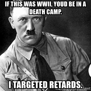 Hitler Advice - If this was wwii, youd be in a death camp. i targeted retards.