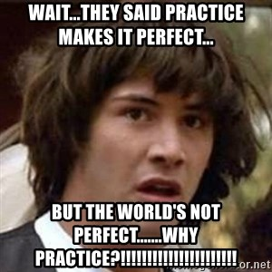 Conspiracy Keanu - Wait...they said practice makes it perfect... but the world's not perfect.......why practice?!!!!!!!!!!!!!!!!!!!!!!