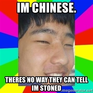 Tony Liu - im chinese. theres no way they can tell im stoned