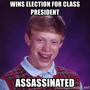 Bad Luck Brian - wins election for class president assassinated