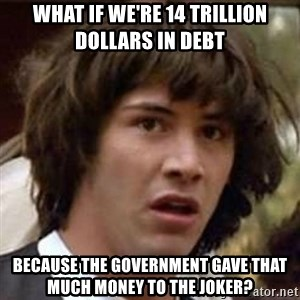 Conspiracy Keanu - What if we're 14 trillion dollars in debt because the government gave that much money to the joker?