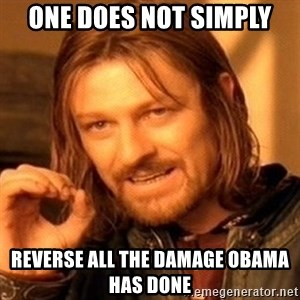 One Does Not Simply - one does not simply reverse all the damage obama has done
