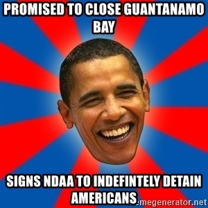 Obama - promised to close guantanamo bay signs ndaa to indefintely detain Americans