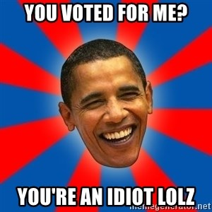 Obama - you voted for me? you're an idiot lolz