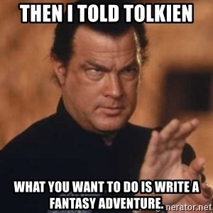 Steven Seagal - then I told tolkien what you want to do is write a fantasy adventure.