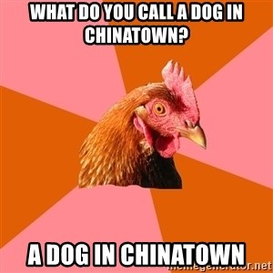 Anti Joke Chicken - What do you call a dog in chinatown? A dog in Chinatown