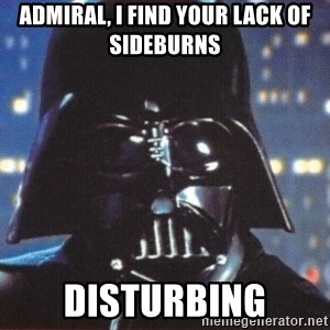 Darth Vader - Admiral, I find your lack of sideburns disturbing