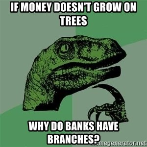 Raptor - If money doesn't grow on trees Why do banks have branches?