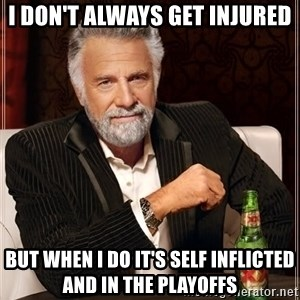 The Most Interesting Man In The World - I don't always get injured But when I do it's self inflicted and in the playoffs