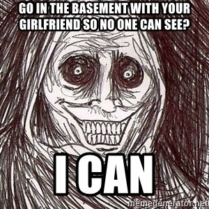 Shadowlurker - go in the basement with your girlfriend so no one can see? i can