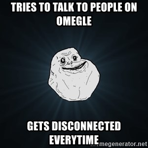Forever Alone - tries to talk to people on omegle gets disconnected everytime