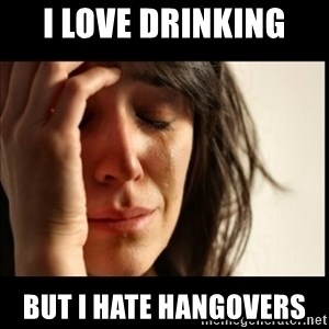 First World Problems - i love drinking  but i hate hangovers