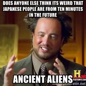 Ancient Aliens - does anyone else think its weird that japanese people are from ten minutes in the future ancient aliens
