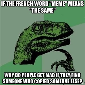 """Philosoraptor - if the french word """"meme"""" means """"the same"""" why do people get mad if they find someone who copied someone else?"""