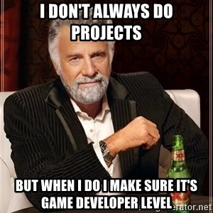 The Most Interesting Man In The World - I Don't always do projects but when i do i make sure it's game developer level