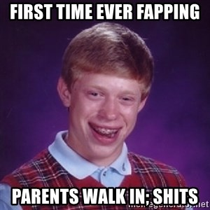 Bad Luck Brian - first time ever fapping parents walk in; shits