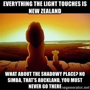 Simba - Everything the light touches is New Zealand What about the shadowy place? No Simba, that's auckland, you must never go there