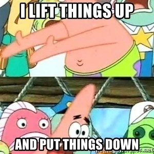 Push it Somewhere Else Patrick - i lift things up and put things down