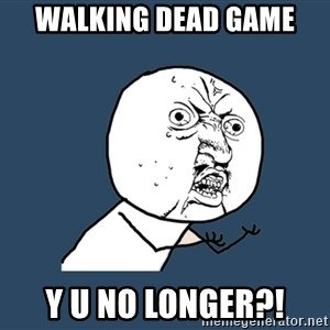 Y U No - walking dead game y u no longer?!