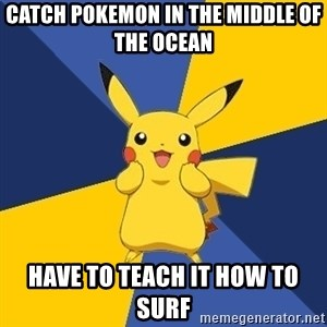 Pokemon Logic  - catch pokemon in the middle of the ocean have to teach it how to surf