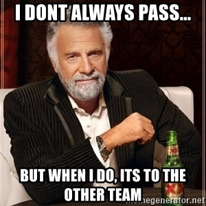 The Most Interesting Man In The World - i dont always pass... but when I DO, ITS TO THE OTHER TEAM