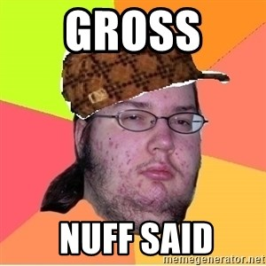 Scumbag nerd - gross   NUFF SAID