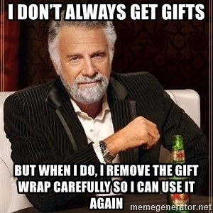 The Most Interesting Man In The World - I DON'T ALWAYS GET GIFTS BUT WHEN I DO, I REMOVE THE GIFT WRAP CAREFULLY SO I CAN USE IT AGAIN