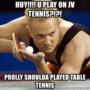 Table Tennis Player - HUY!!!! u play on Jv tennis?!?! prolly shoulda played table tennis