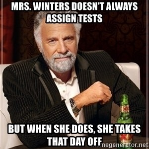 Most Interesting Man - mrs. winters doesn't always assign tests but when she does, she takes that day off