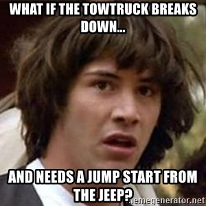 Conspiracy Keanu - what if the towtruck breaks down... and needs a jump start from the jeep?