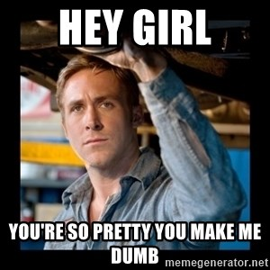 Confused Ryan Gosling - hey girl you're so pretty you make me dumb
